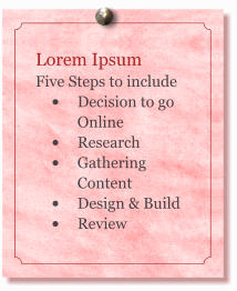 Lorem Ipsum Five Steps to include  �	Decision to go Online �	Research �	Gathering Content �	Design & Build �	Review